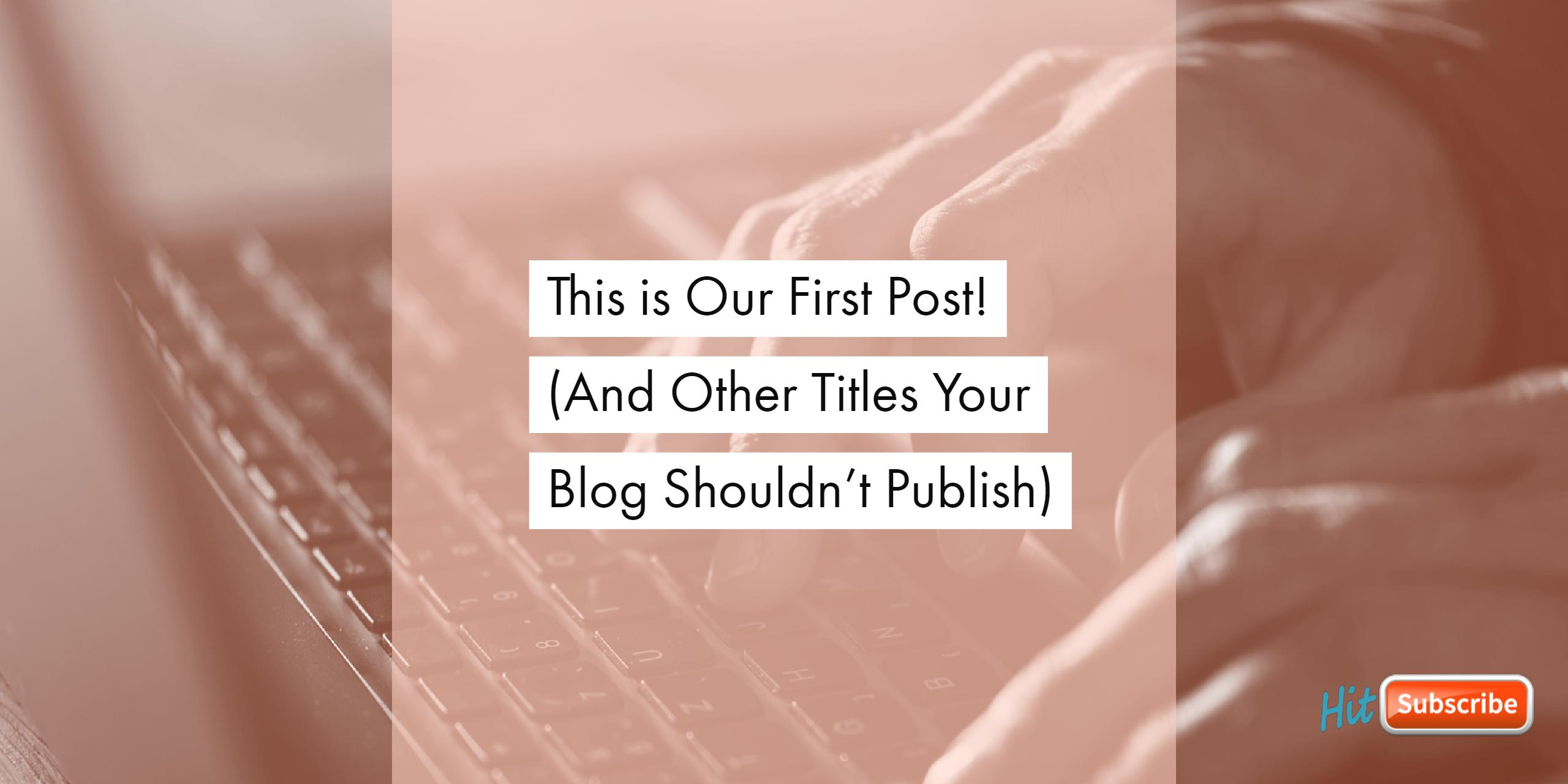 This is Our First Post!  (And Other Titles Your Blog Shouldn't Publish)
