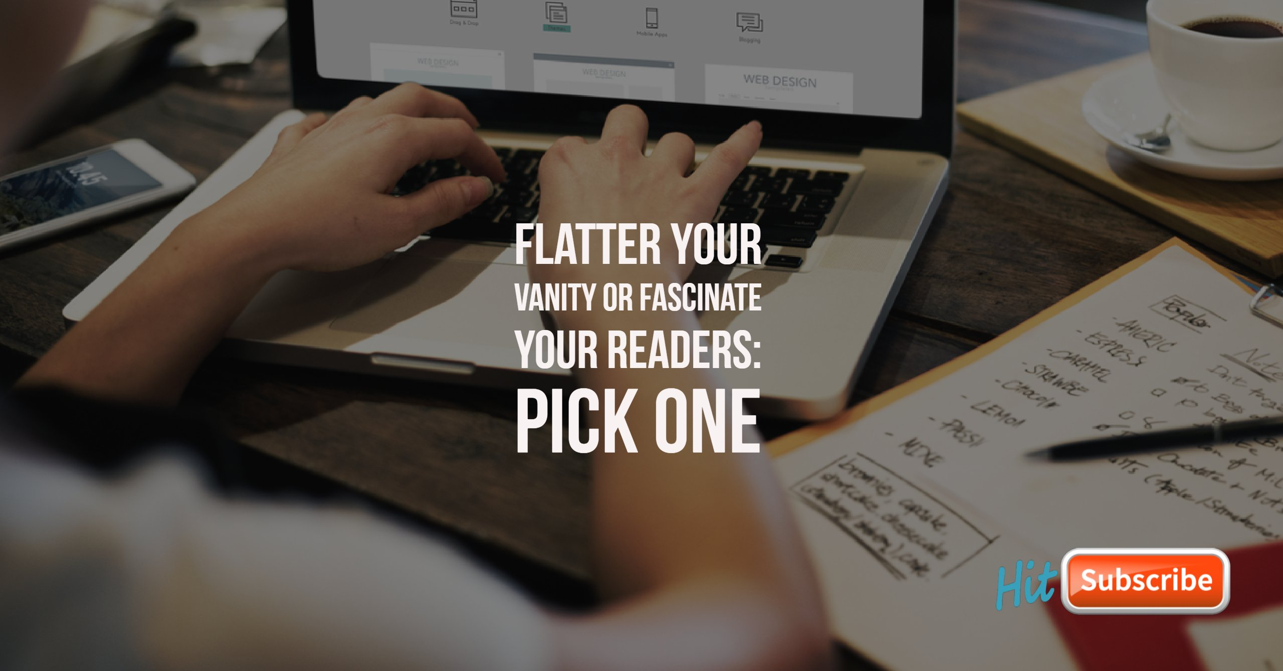 Flatter Your Vanity or Fascinate Your Readers: Pick One