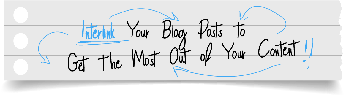 Interlink Your Blog Posts to Get the Most Out of Your Content