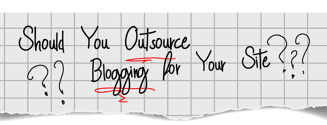Should You Outsource Blogging for Your Site?