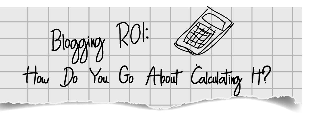Blogging ROI: How Do You Go About Calculating It?
