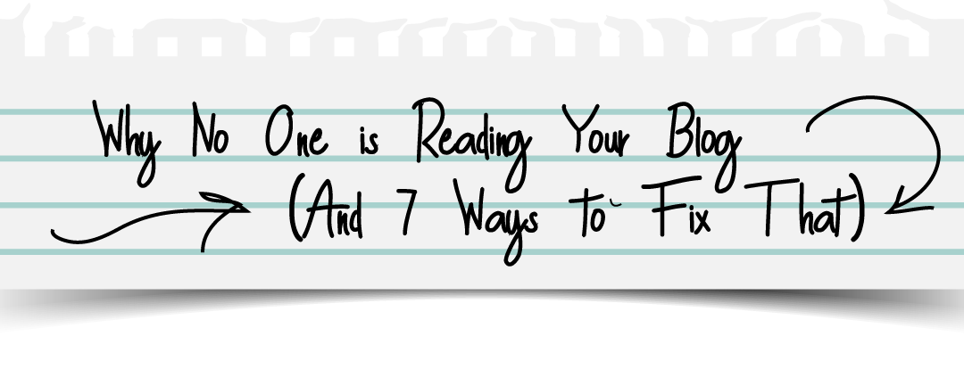 Why No One is Reading Your Blog (And 7 Ways to Fix That)