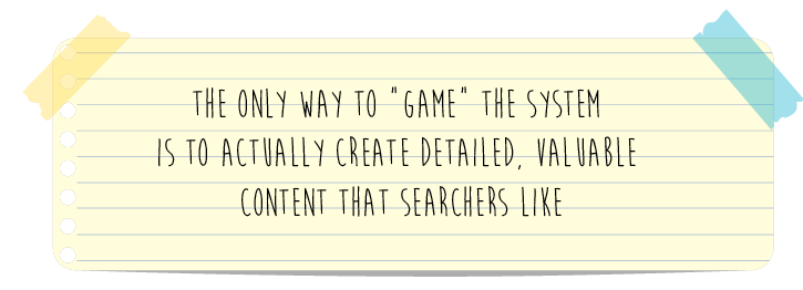 "Pull quote---the only way to ""game"" the system  is to actually create detailed, valuable  content that searchers like"