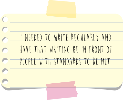 Pull quote--I needed to write regularly and have that writing be in front of people with standards t