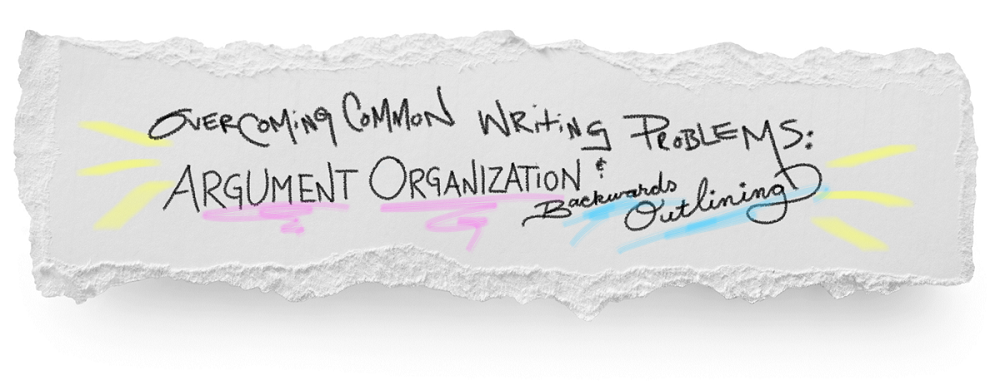 Overcoming Common Writing Problems: Argument Organization and Backwards Outlining