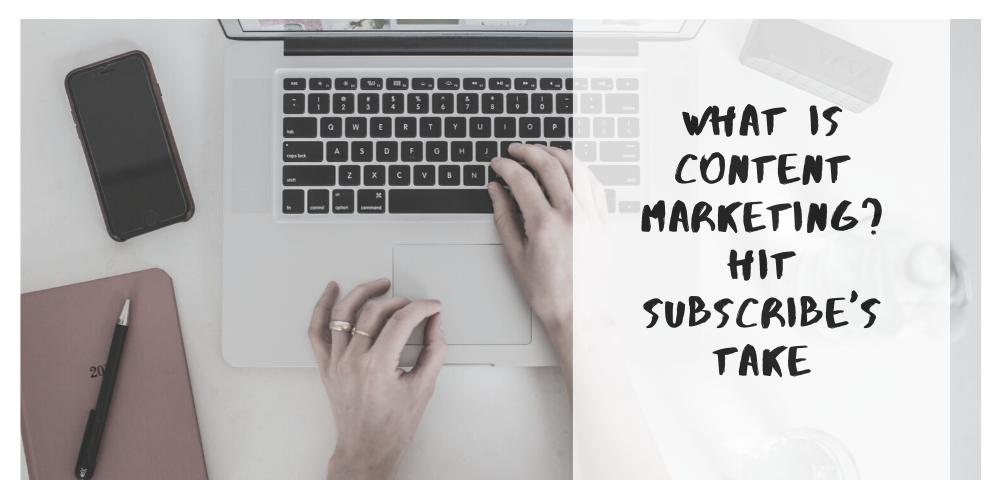 What Is Content Marketing? Hit Subscribe's Take
