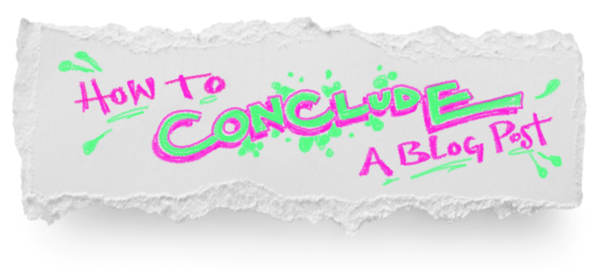 How to Conclude a Blog Post: A Formula With Examples