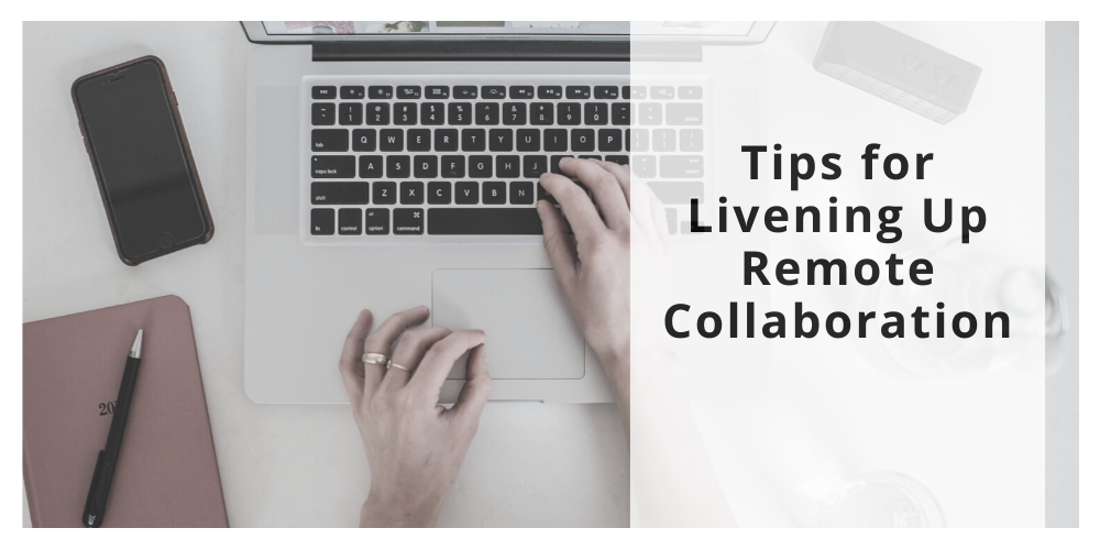 Tips for Livening Up Remote Collaboration