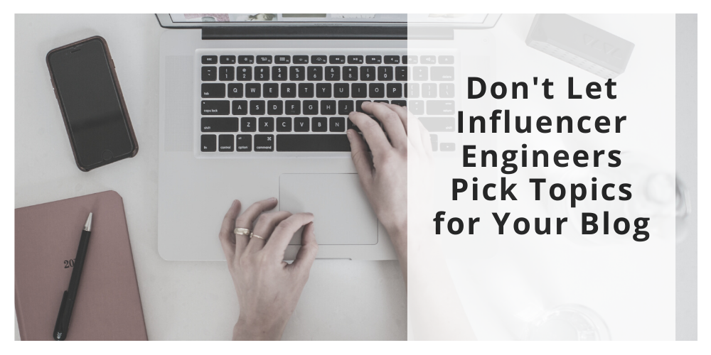 Don't Let Influencer Engineers Pick Topics for Your Blog