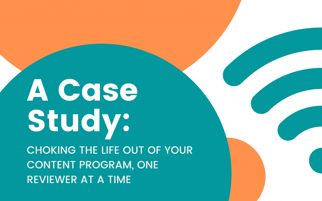 A Case Study: Choking the Life Out of Your Content Program, One Reviewer at a Time