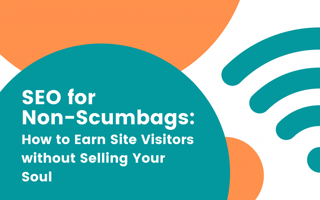 SEO for Non-Scumbags: How to Earn Site Visitors without Selling Your Soul